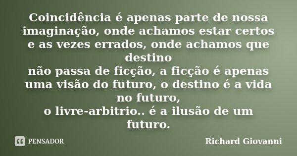 Coincidência é apenas parte de nossa imaginação, onde achamos estar certos e as vezes errados, onde achamos que destino não passa de ficção, a ficção é apenas u... Frase de Richard Giovanni.
