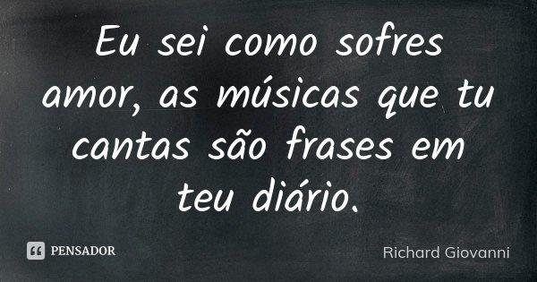 Eu sei como sofres amor, as músicas que tu cantas são frases em teu diário.... Frase de Richard Giovanni.