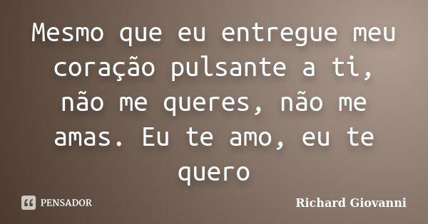 Mesmo que eu entregue meu coração pulsante a ti, não me queres, não me amas. Eu te amo, eu te quero... Frase de Richard Giovanni.