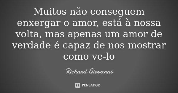 Muitos não conseguem enxergar o amor, está à nossa volta, mas apenas um amor de verdade é capaz de nos mostrar como ve-lo... Frase de Richard Giovanni.
