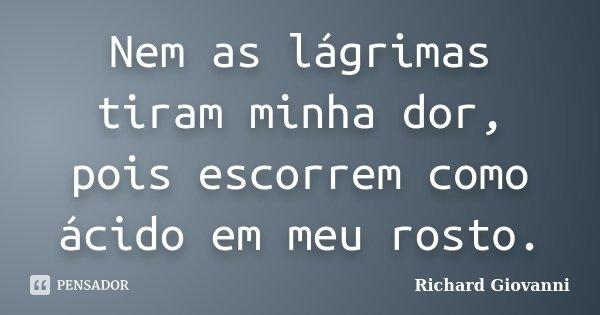 Nem as lágrimas tiram minha dor, pois escorrem como ácido em meu rosto.... Frase de Richard Giovanni.