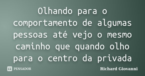 Olhando para o comportamento de algumas pessoas até vejo o mesmo caminho que quando olho para o centro da privada... Frase de Richard Giovanni.