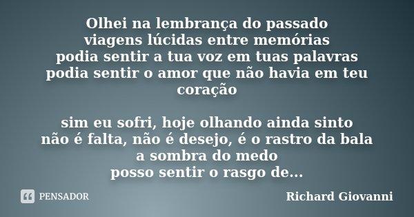 Olhei na lembrança do passado viagens lúcidas entre memórias podia sentir a tua voz em tuas palavras podia sentir o amor que não havia em teu coração sim eu sof... Frase de Richard Giovanni.
