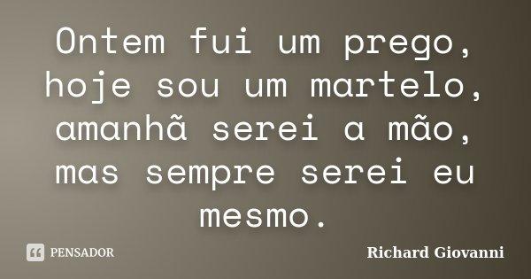 Ontem fui um prego, hoje sou um martelo, amanhã serei a mão, mas sempre serei eu mesmo.... Frase de Richard Giovanni.