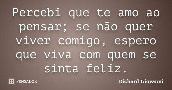 Percebi que te amo ao pensar; se não quer viver comigo, espero que viva com quem se sinta feliz.... Frase de Richard Giovanni.