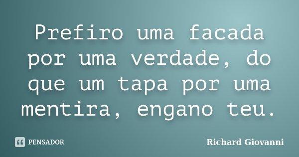 Prefiro uma facada por uma verdade, do que um tapa por uma mentira, engano teu.... Frase de Richard Giovanni.