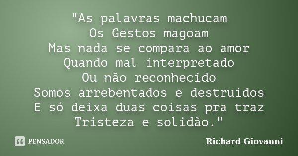 """""""As palavras machucam Os Gestos magoam Mas nada se compara ao amor Quando mal interpretado Ou não reconhecido Somos arrebentados e destruidos E só deixa du... Frase de Richard Giovanni."""