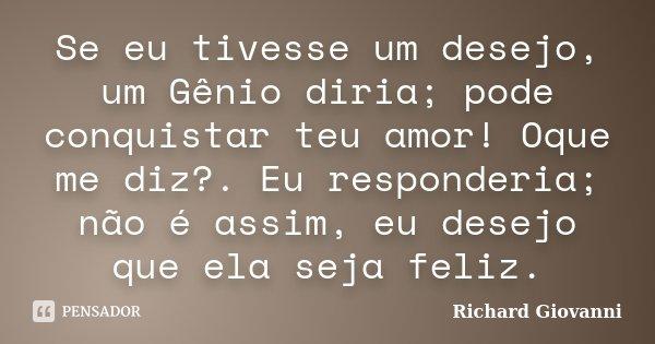 Se eu tivesse um desejo, um Gênio diria; pode conquistar teu amor! Oque me diz?. Eu responderia; não é assim, eu desejo que ela seja feliz.... Frase de Richard Giovanni.