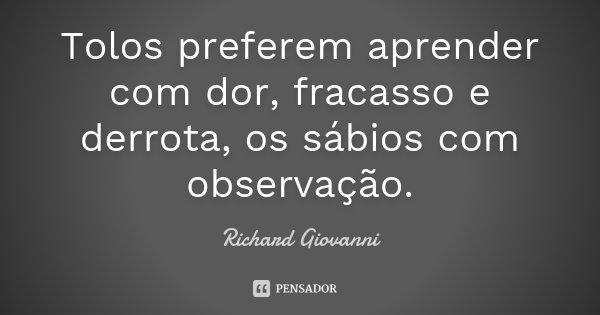 Tolos preferem aprender com dor, fracasso e derrota, os sábios com observação.... Frase de Richard Giovanni.