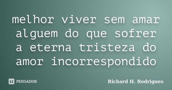 melhor viver sem amar alguem do que sofrer a eterna tristeza do amor incorrespondido... Frase de Richard H. Rodrigues.