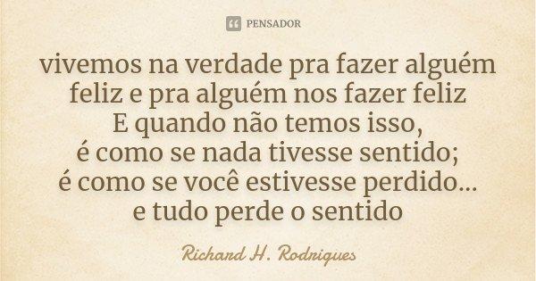 vivemos na verdade pra fazer alguém feliz e pra alguém nos fazer feliz E quando não temos isso, é como se nada tivesse sentido; é como se você estivesse perdido... Frase de Richard H. Rodrigues.