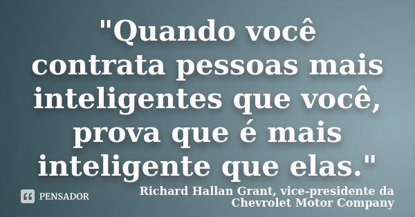 """""""Quando você contrata pessoas mais inteligentes que você, prova que é mais inteligente que elas.""""... Frase de Richard Hallan Grant, vice-presidente da Chevrolet Motor Company."""