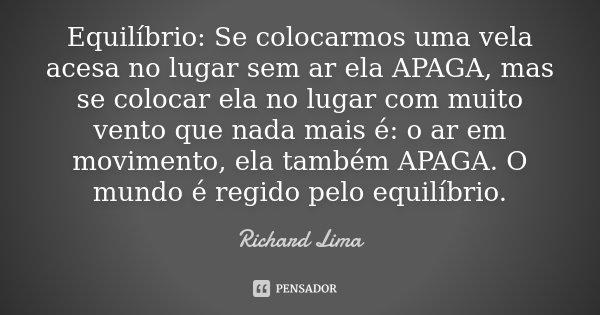 Equilíbrio: Se colocarmos uma vela acesa no lugar sem ar ela APAGA, mas se colocar ela no lugar com muito vento que nada mais é: o ar em movimento, ela também A... Frase de Richard Lima.