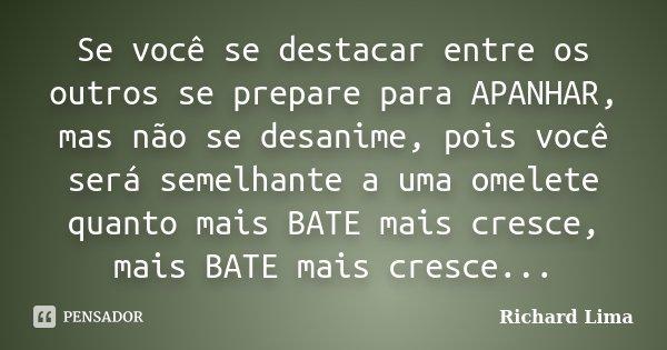 Se você se destacar entre os outros se prepare para APANHAR, mas não se desanime, pois você será semelhante a uma omelete quanto mais BATE mais cresce, mais BAT... Frase de Richard Lima.
