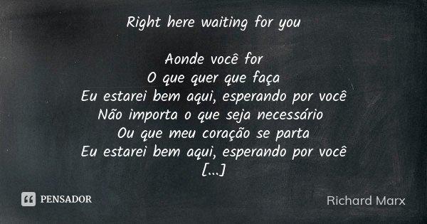 Right here waiting for you Aonde você for O que quer que faça Eu estarei bem aqui, esperando por você Não importa o que seja necessário Ou que meu coração se pa... Frase de Richard Marx.