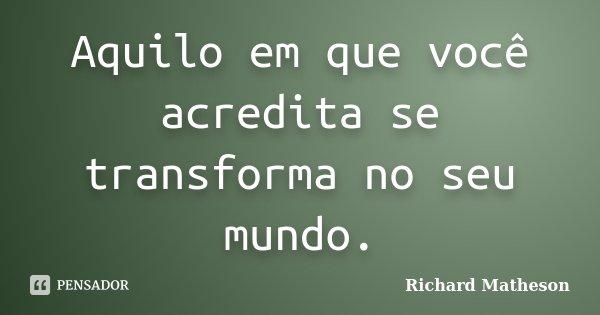 Aquilo em que você acredita se transforma no seu mundo.... Frase de Richard Matheson.