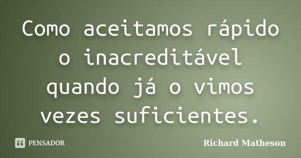 Como aceitamos rápido o inacreditável quando já o vimos vezes suficientes.... Frase de Richard Matheson.