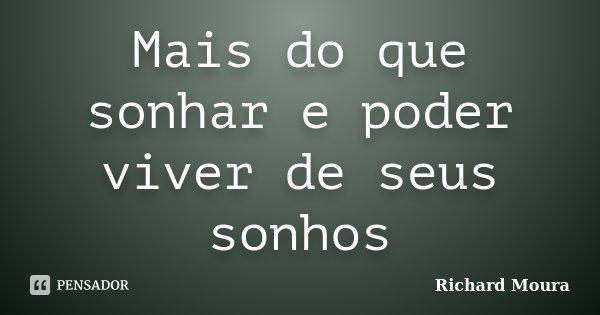 Mais do que sonhar e poder viver de seus sonhos... Frase de Richard Moura.