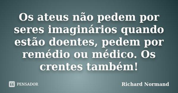 OS ATEUS NÃO PEDEM POR SERES IMAGINÁRIOS QUANDO ESTÃO DOENTES,PEDEM POR REMÉDIO OU MÉDICO. OS CRENTES TAMBÉM!... Frase de Richard Normand.