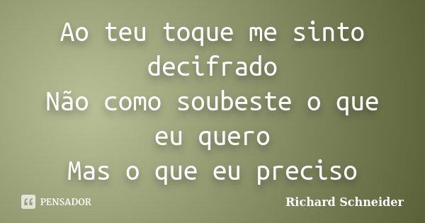 Ao teu toque me sinto decifrado Não como soubeste o que eu quero Mas o que eu preciso... Frase de Richard Schneider.