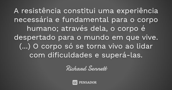 A resistência constitui uma experiência necessária e fundamental para o corpo humano; através dela, o corpo é despertado para o mundo em que vive. (...) O corpo... Frase de Richard Sennett.