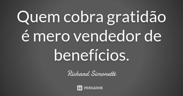 Quem cobra gratidão é mero vendedor de benefícios.... Frase de Richard Simonetti.