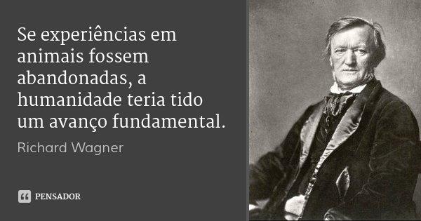 Se experiências em animais fossem abandonadas, a humanidade teria tido um avanço fundamental.... Frase de Richard Wagner.