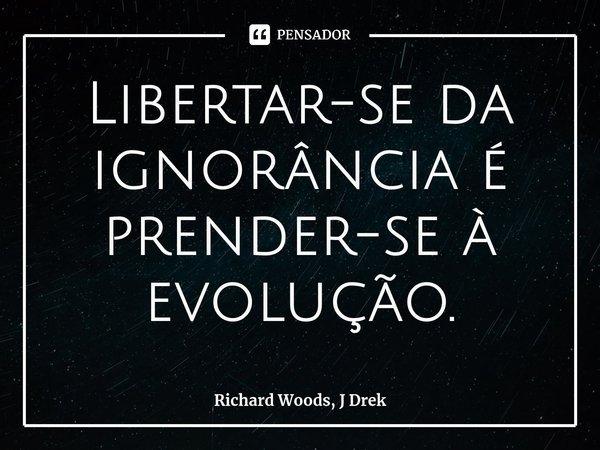 Libertar-se da ignorância é prender-se à evolução.... Frase de Richard Woods, J Drek.