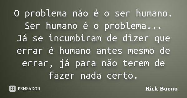 O problema não é o ser humano. Ser humano é o problema... Já se incumbiram de dizer que errar é humano antes mesmo de errar, já para não terem de fazer nada cer... Frase de Rick Bueno.