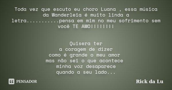 Toda vez que escuto eu choro Luana , essa música da Wanderleia é muito linda a letra...........pensa em mim no meu sofrimento sem você TE AMO!!!!!!!! Quisera te... Frase de Rick da Lu.