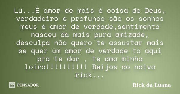 Lu...É amor de mais é coisa de Deus, verdadeiro e profundo são os sonhos meus é amor de verdade,sentimento nasceu da mais pura amizade, desculpa não quero te as... Frase de Rick da Luana.