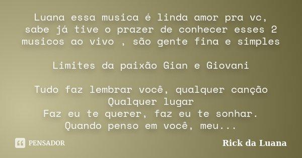 Luana essa musica é linda amor pra vc, sabe já tive o prazer de conhecer esses 2 musicos ao vivo , são gente fina e simples Limites da paixão Gian e Giovani Tud... Frase de Rick da Luana.