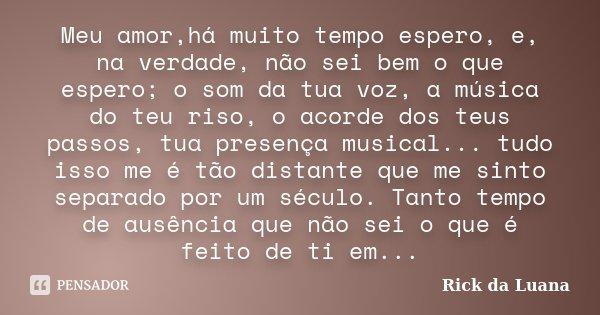 Meu amor,há muito tempo espero, e, na verdade, não sei bem o que espero; o som da tua voz, a música do teu riso, o acorde dos teus passos, tua presença musical.... Frase de Rick da Luana.