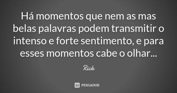 Há momentos que nem as mas belas palavras podem transmitir o intenso e forte sentimento, e para esses momentos cabe o olhar...... Frase de Rick.