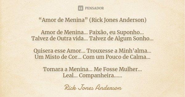 """""""Amor de Menina"""" (Rick Jones Anderson) Amor de Menina... Paixão, eu Suponho... Talvez de Outra vida... Talvez de Algum Sonho... Quisera esse Amor... Trouxesse a... Frase de Rick Jones Anderson."""