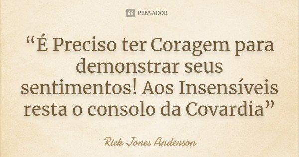 """""""É Preciso ter Coragem para demonstrar seus sentimentos! Aos Insensíveis resta o consolo da Covardia""""... Frase de Rick Jones Anderson."""