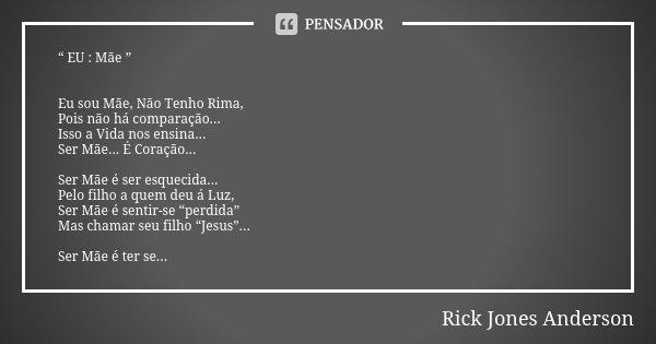 """"""" EU : Mãe """" Eu sou Mãe, Não Tenho Rima, Pois não há comparação... Isso a Vida nos ensina... Ser Mãe... É Coração... Ser Mãe é ser esquecida... Pelo filho a que... Frase de Rick Jones Anderson."""