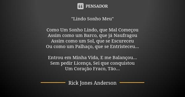 """""""Lindo Sonho Meu"""" Como Um Sonho Lindo, que Mal Começou Assim como um Barco, que já Naufragou Assim como um Sol, que se Escureceu Ou como um Palhaço, q... Frase de Rick Jones Anderson."""
