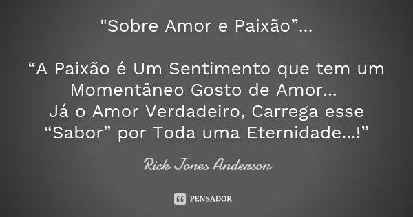 """""""Sobre Amor e Paixão""""... """"A Paixão é Um Sentimento que tem um Momentâneo Gosto de Amor... Já o Amor Verdadeiro, Carrega esse """"Sabor"""" por Toda uma Eternidad... Frase de Rick Jones Anderson."""