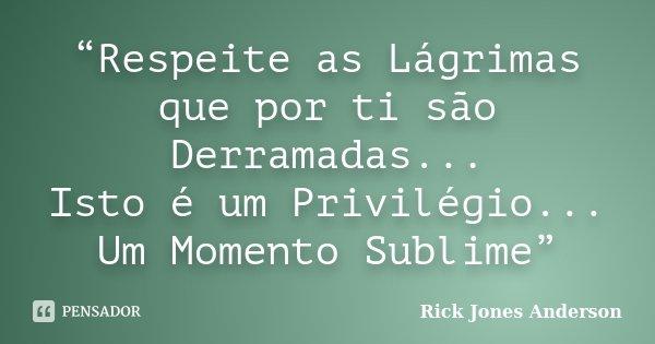 """""""Respeite as Lágrimas que por ti são Derramadas... Isto é um Privilégio... Um Momento Sublime""""... Frase de Rick Jones Anderson."""