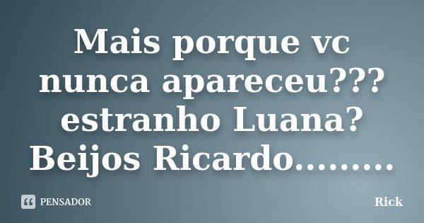 Mais porque vc nunca apareceu??? estranho Luana? Beijos Ricardo............ Frase de rick.