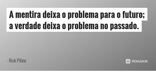 A mentira deixa o problema para o futuro; a verdade deixa o problema no passado.... Frase de Rick Pitino.