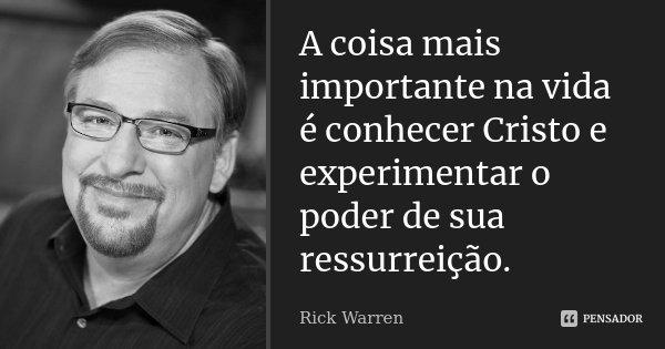 A coisa mais importante na vida é conhecer Cristo e experimentar o poder de sua ressurreição.... Frase de Rick Warren.