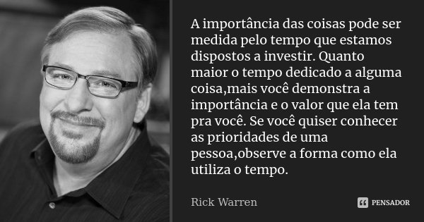 A importância das coisas pode ser medida pelo tempo que estamos dispostos a investir. Quanto maior o tempo dedicado a alguma coisa,mais você demonstra a importâ... Frase de Rick Warren.