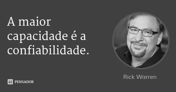 A maior capacidade é a confiabilidade.... Frase de Rick Warren.
