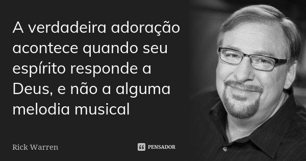 A verdadeira adoração acontece quando seu espírito responde a Deus, e não a alguma melodia musical... Frase de Rick Warren.
