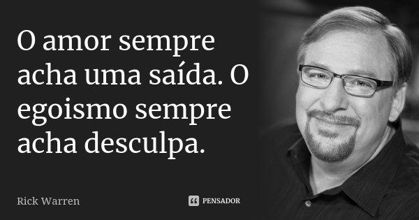 O amor sempre acha uma saída. O egoismo sempre acha desculpa.... Frase de Rick Warren.