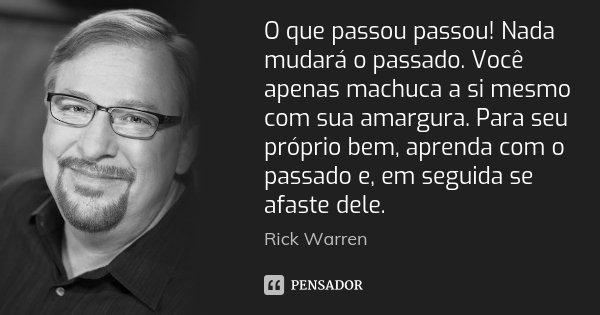 O que passou passou! Nada mudará o passado. Você apenas machuca a si mesmo com sua amargura. Para seu próprio bem, aprenda com o passado e, em seguida se afaste... Frase de Rick Warren.
