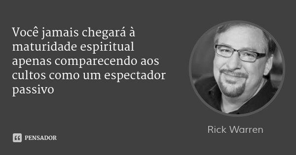 Você jamais chegará à maturidade espiritual apenas comparecendo aos cultos como um espectador passivo... Frase de Rick Warren.