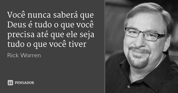 Você nunca saberá que Deus é tudo o que você precisa até que ele seja tudo o que você tiver... Frase de Rick Warren.